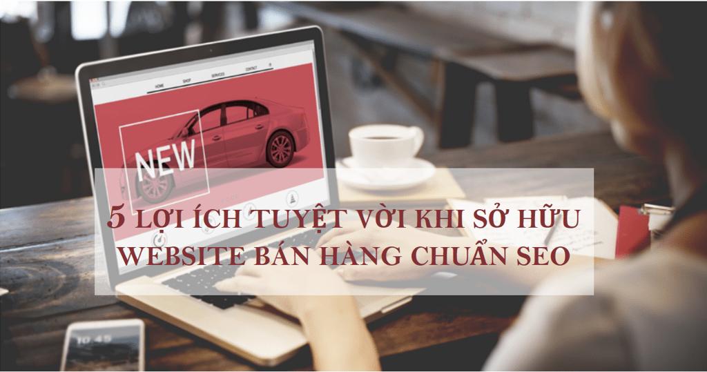 5 Lợi ích tuyệt vời khi sở hữu website bán hàng chuẩn SEO